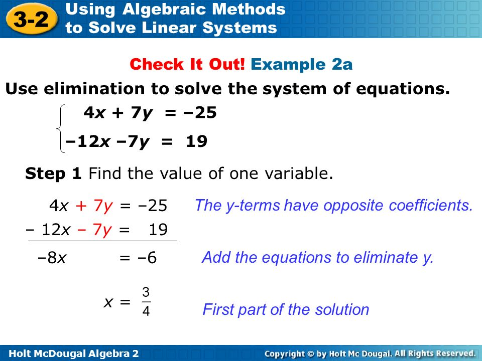 Holt McDougal Algebra 2 3-2 Using Algebraic Methods to Solve Linear Systems Use elimination to solve the system of equations. 4x + 7y = –25 –12x –7y =