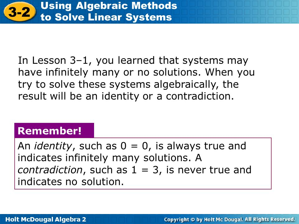 Holt McDougal Algebra 2 3-2 Using Algebraic Methods to Solve Linear Systems In Lesson 3–1, you learned that systems may have infinitely many or no sol