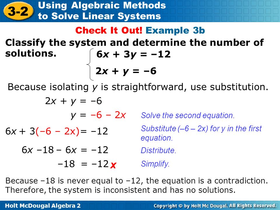 Holt McDougal Algebra 2 3-2 Using Algebraic Methods to Solve Linear Systems Classify the system and determine the number of solutions. 6x + 3y = –12 2