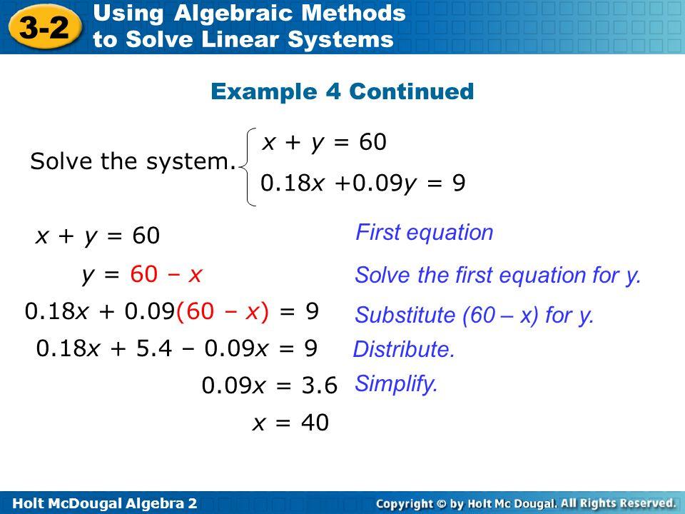 Holt McDougal Algebra 2 3-2 Using Algebraic Methods to Solve Linear Systems Solve the system. x + y = 60 0.18x +0.09y = 9 x + y = 60 y = 60 – x First