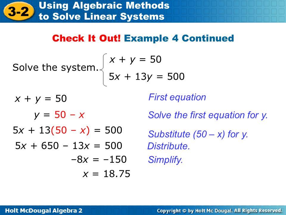 Holt McDougal Algebra 2 3-2 Using Algebraic Methods to Solve Linear Systems Solve the system. x + y = 50 5x + 13y = 500 x + y = 50 y = 50 – x First eq