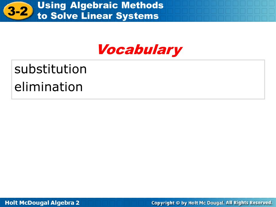 Holt McDougal Algebra 2 3-2 Using Algebraic Methods to Solve Linear Systems substitution elimination Vocabulary