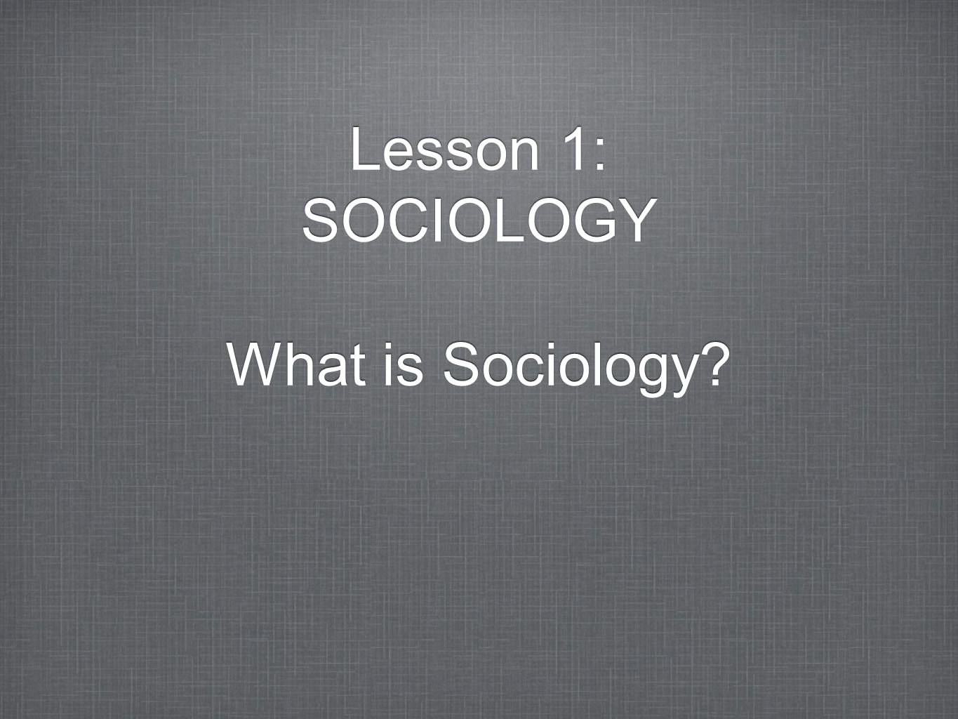 Lesson 1: SOCIOLOGY What is Sociology? Lesson 1: SOCIOLOGY What is Sociology?