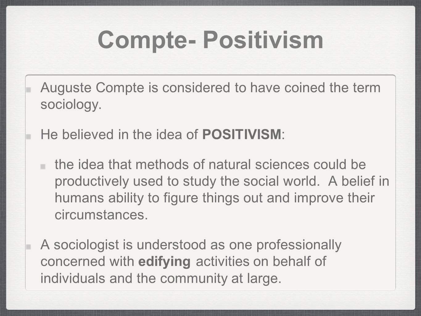 Compte- Positivism Auguste Compte is considered to have coined the term sociology. He believed in the idea of POSITIVISM: the idea that methods of nat