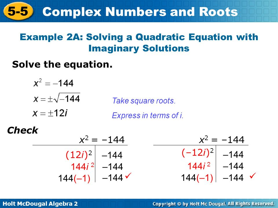Holt McDougal Algebra 2 5-5 Complex Numbers and Roots Solve the equation. Example 2A: Solving a Quadratic Equation with Imaginary Solutions Take squar