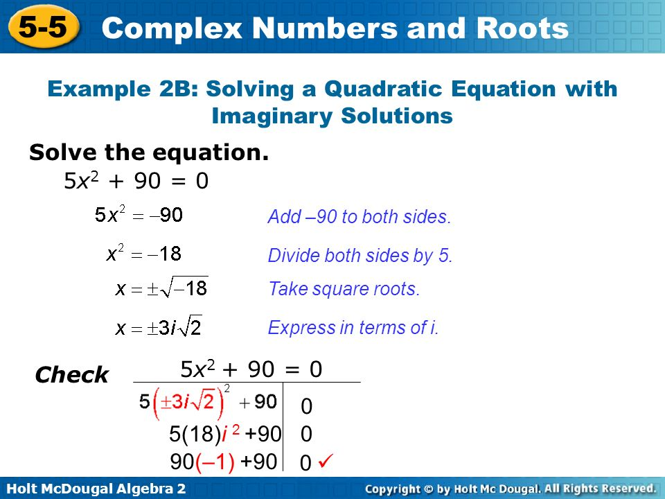 Holt McDougal Algebra 2 5-5 Complex Numbers and Roots Solve the equation. Example 2B: Solving a Quadratic Equation with Imaginary Solutions Add –90 to