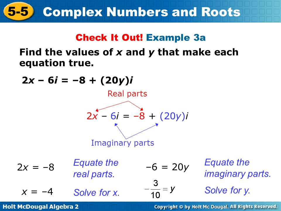 Holt McDougal Algebra 2 5-5 Complex Numbers and Roots Check It Out! Example 3a Find the values of x and y that make each equation true. Equate the rea