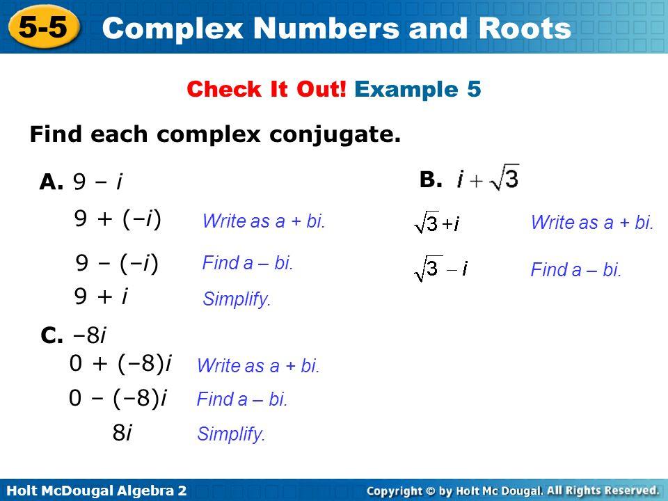 Holt McDougal Algebra 2 5-5 Complex Numbers and Roots Find each complex conjugate. A. 9 – i 9 + (–i) 9 – (–i) Write as a + bi. Find a – bi. Check It O