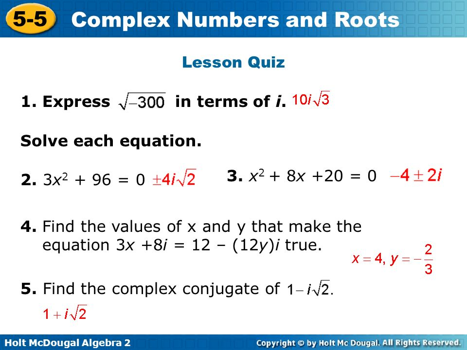 Holt McDougal Algebra 2 5-5 Complex Numbers and Roots Lesson Quiz Solve each equation. 2. 3x 2 + 96 = 0 3. x 2 + 8x +20 = 0 1. Express in terms of i.