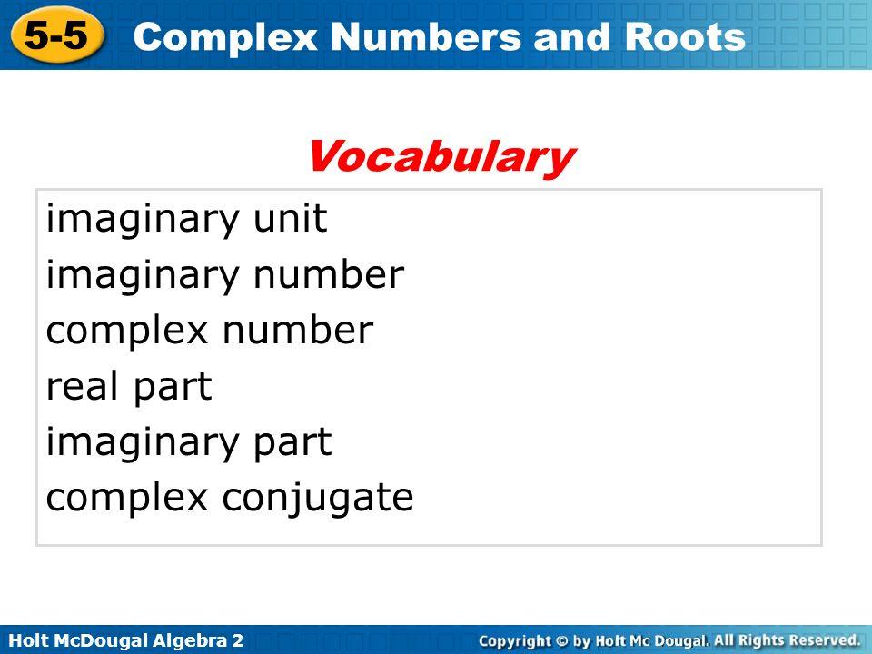 Holt McDougal Algebra 2 5-5 Complex Numbers and Roots imaginary unit imaginary number complex number real part imaginary part complex conjugate Vocabu
