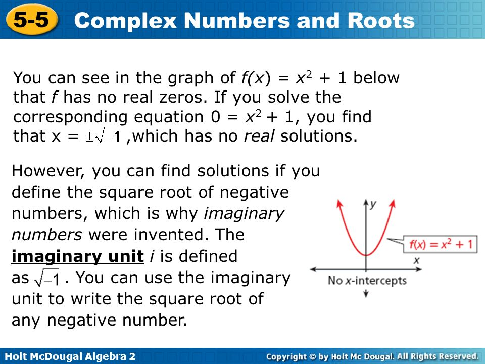Holt McDougal Algebra 2 5-5 Complex Numbers and Roots You can see in the graph of f(x) = x 2 + 1 below that f has no real zeros. If you solve the corr
