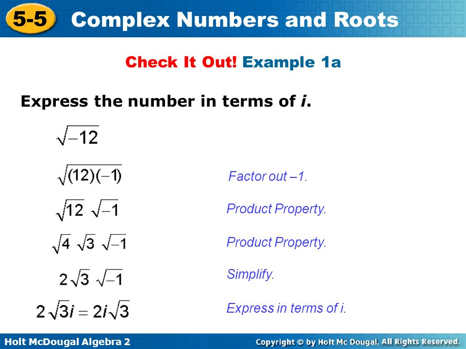 Holt McDougal Algebra 2 5-5 Complex Numbers and Roots Check It Out! Example 1a Express the number in terms of i. Factor out –1. Product Property. Simp