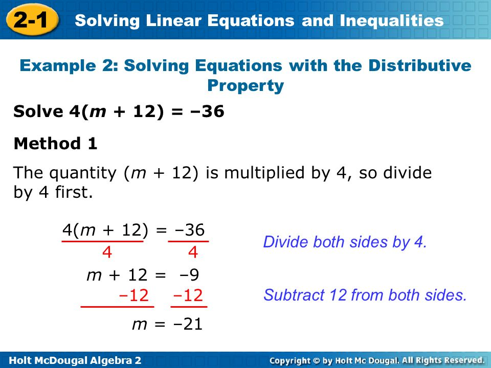 Holt McDougal Algebra 2 2-1 Solving Linear Equations and Inequalities Example 2: Solving Equations with the Distributive Property Solve 4(m + 12) = –36 Divide both sides by 4.