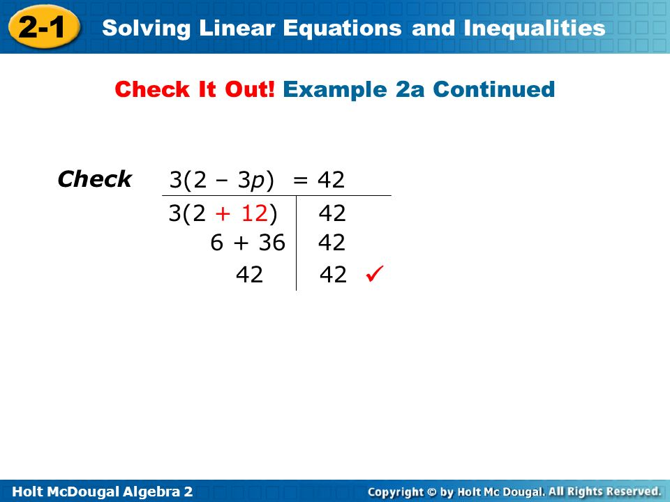 Holt McDougal Algebra 2 2-1 Solving Linear Equations and Inequalities Check3(2 – 3p) = 42 3(2 + 12) 42 6 + 36 42 42 Check It Out.