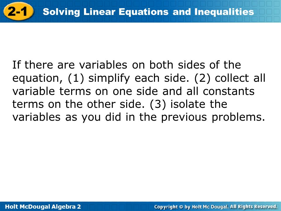 Holt McDougal Algebra 2 2-1 Solving Linear Equations and Inequalities If there are variables on both sides of the equation, (1) simplify each side.