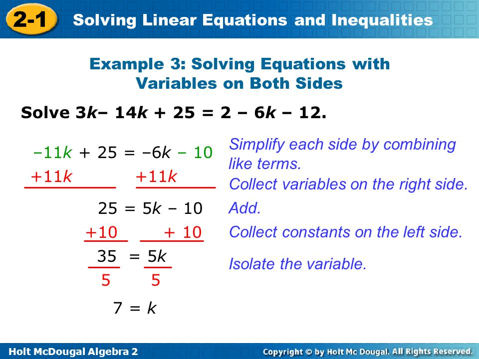 Holt McDougal Algebra 2 2-1 Solving Linear Equations and Inequalities Example 3: Solving Equations with Variables on Both Sides Simplify each side by combining like terms.