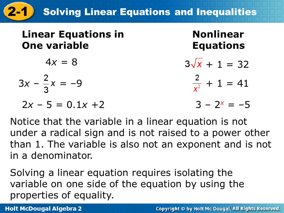 Holt McDougal Algebra 2 2-1 Solving Linear Equations and Inequalities Linear Equations in One variable Nonlinear Equations 4x = 8 3x – = –9 2x – 5 = 0.1x +2 Notice that the variable in a linear equation is not under a radical sign and is not raised to a power other than 1.