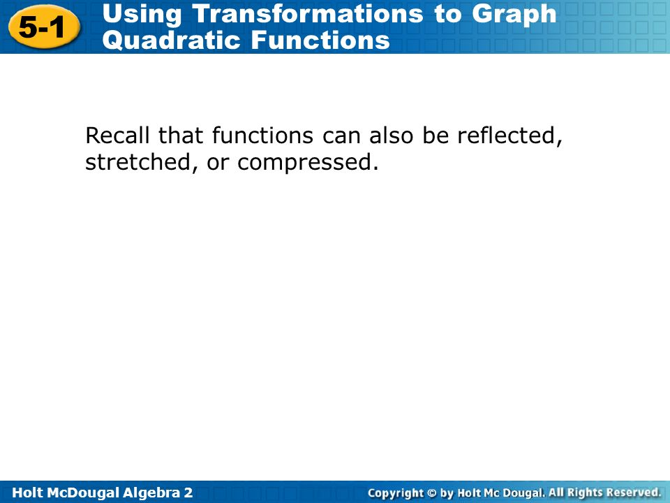 Holt McDougal Algebra 2 5-1 Using Transformations to Graph Quadratic Functions Recall that functions can also be reflected, stretched, or compressed.