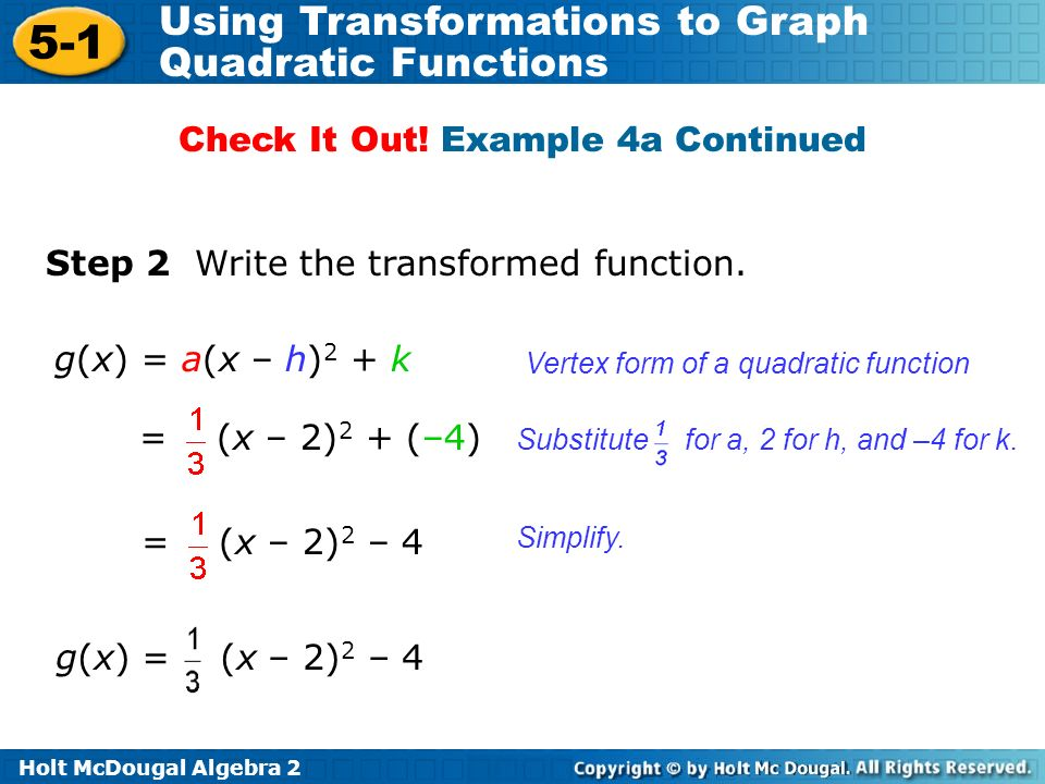 Holt McDougal Algebra 2 5-1 Using Transformations to Graph Quadratic Functions Step 2 Write the transformed function. g(x) = a(x – h) 2 + k Vertex for