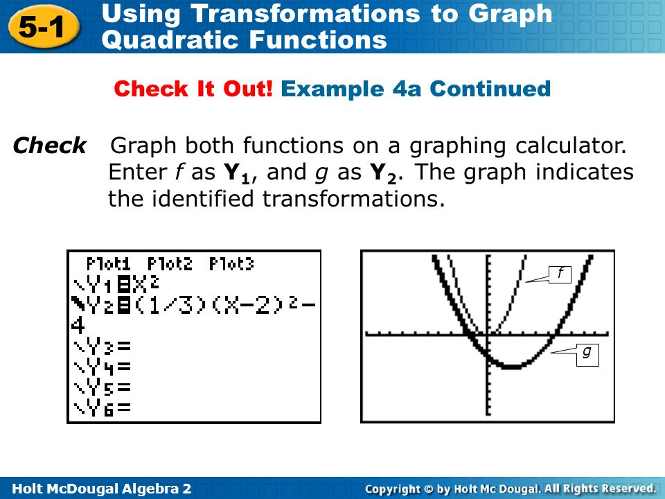 Holt McDougal Algebra 2 5-1 Using Transformations to Graph Quadratic Functions Check Graph both functions on a graphing calculator. Enter f as Y 1, an