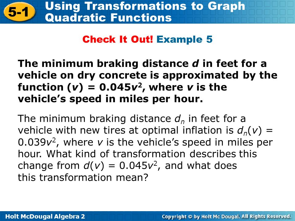 Holt McDougal Algebra 2 5-1 Using Transformations to Graph Quadratic Functions Check It Out! Example 5 The minimum braking distance d n in feet for a