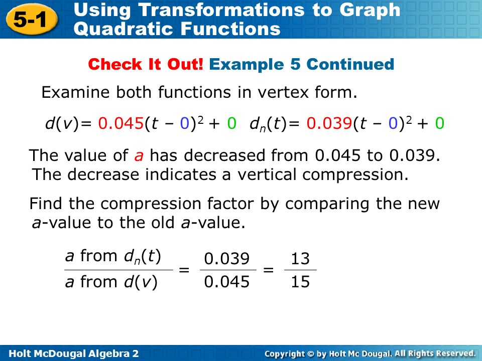 Holt McDougal Algebra 2 5-1 Using Transformations to Graph Quadratic Functions Examine both functions in vertex form. d(v)= 0.045(t – 0) 2 + 0d n (t)=