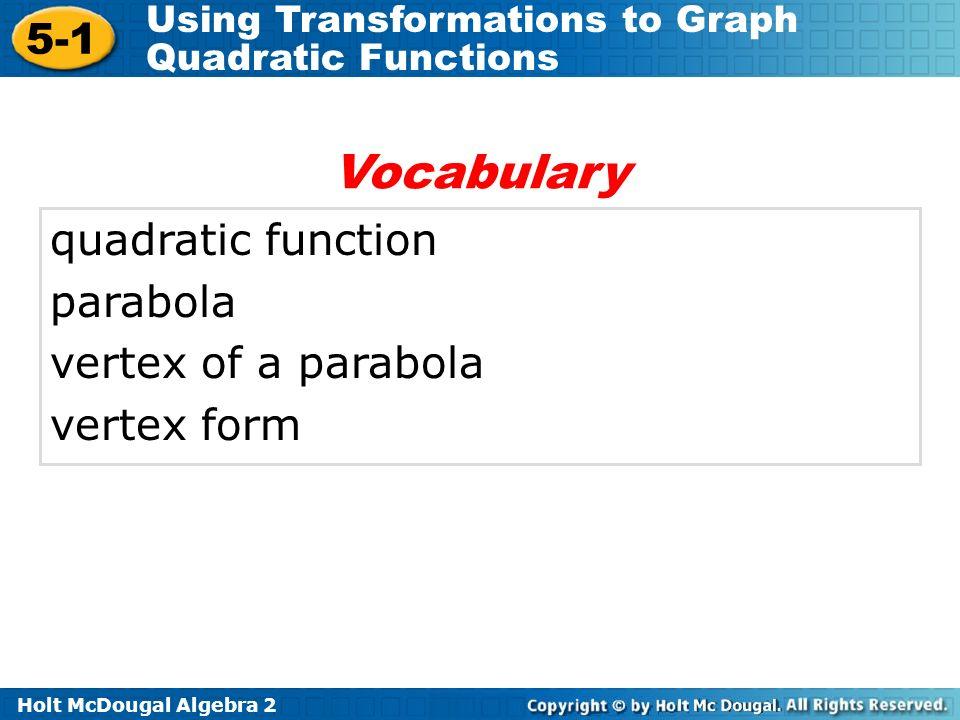 Holt McDougal Algebra 2 5-1 Using Transformations to Graph Quadratic Functions quadratic function parabola vertex of a parabola vertex form Vocabulary