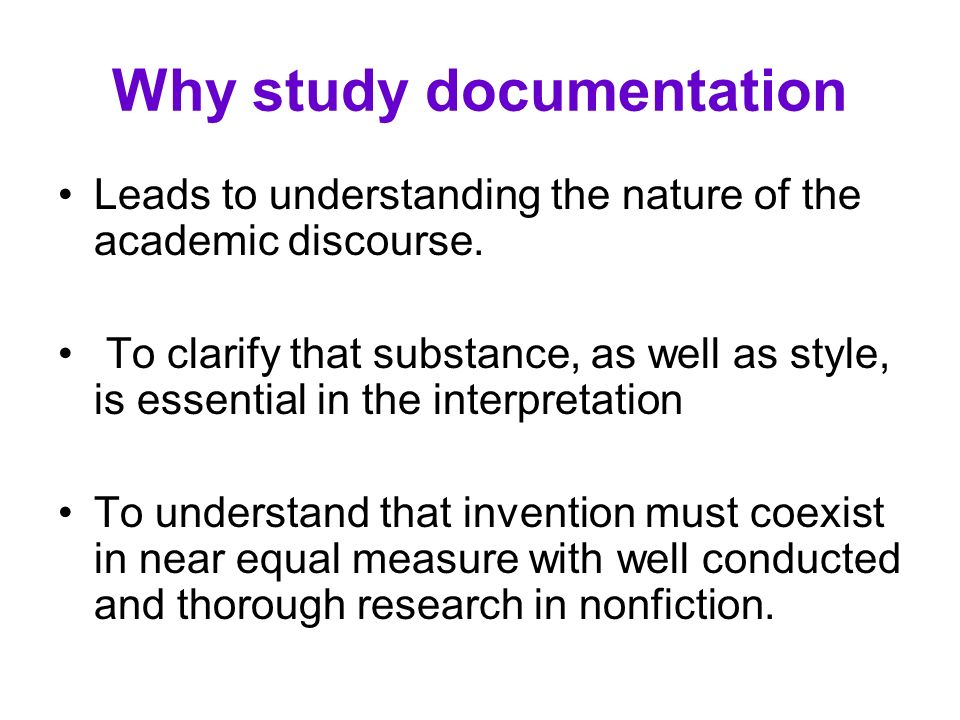 Why study documentation Leads to understanding the nature of the academic discourse. To clarify that substance, as well as style, is essential in the