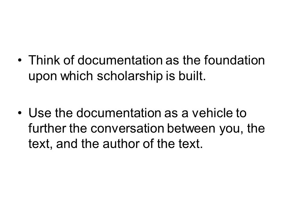 Think of documentation as the foundation upon which scholarship is built. Use the documentation as a vehicle to further the conversation between you,
