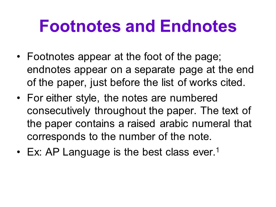 Footnotes and Endnotes Footnotes appear at the foot of the page; endnotes appear on a separate page at the end of the paper, just before the list of w