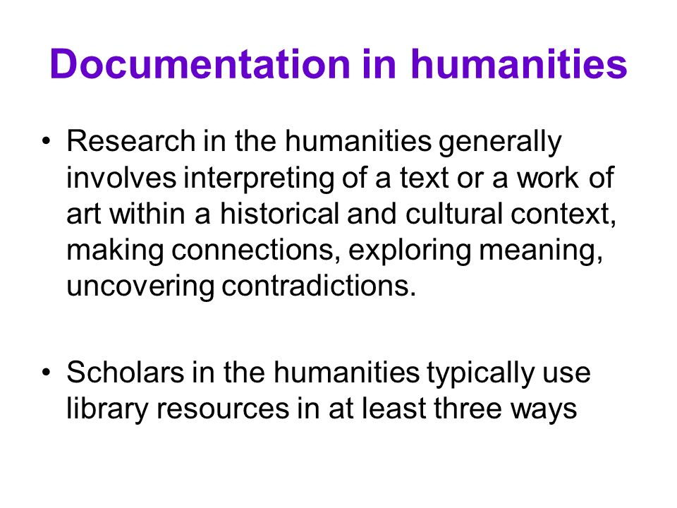 Documentation in humanities Research in the humanities generally involves interpreting of a text or a work of art within a historical and cultural con