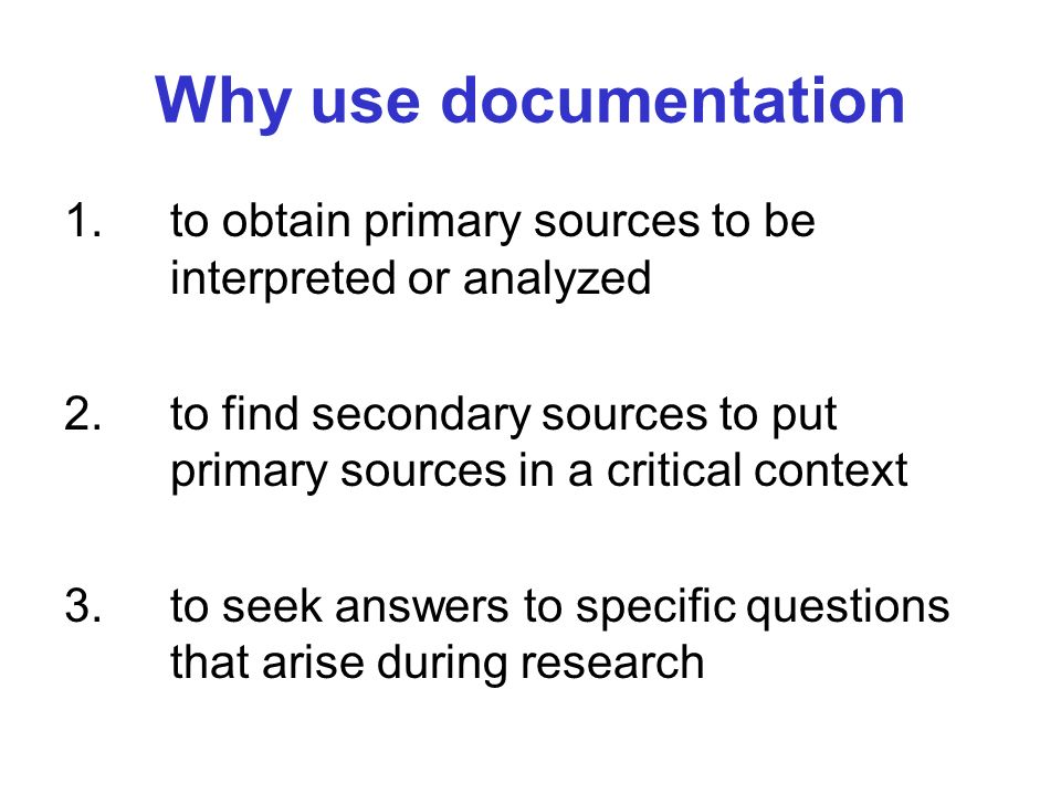 Why use documentation 1. to obtain primary sources to be interpreted or analyzed 2. to find secondary sources to put primary sources in a critical con