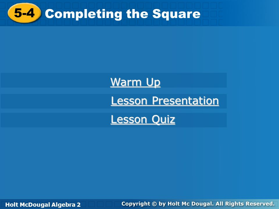 Holt McDougal Algebra 2 5-4 Completing the Square 5-4 Completing the Square Holt Algebra 2 Warm Up Warm Up Lesson Presentation Lesson Presentation Les