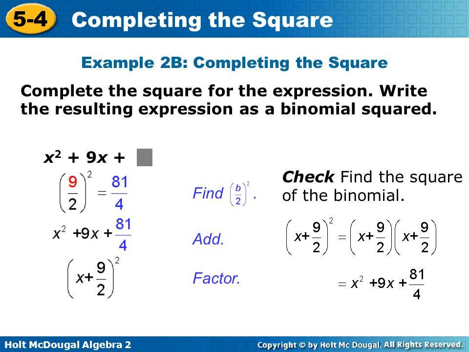 Holt McDougal Algebra 2 5-4 Completing the Square Add. Factor. x 2 + 9x + Find. Check Find the square of the binomial. Complete the square for the exp