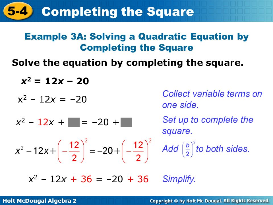 Holt McDougal Algebra 2 5-4 Completing the Square Solve the equation by completing the square. Example 3A: Solving a Quadratic Equation by Completing