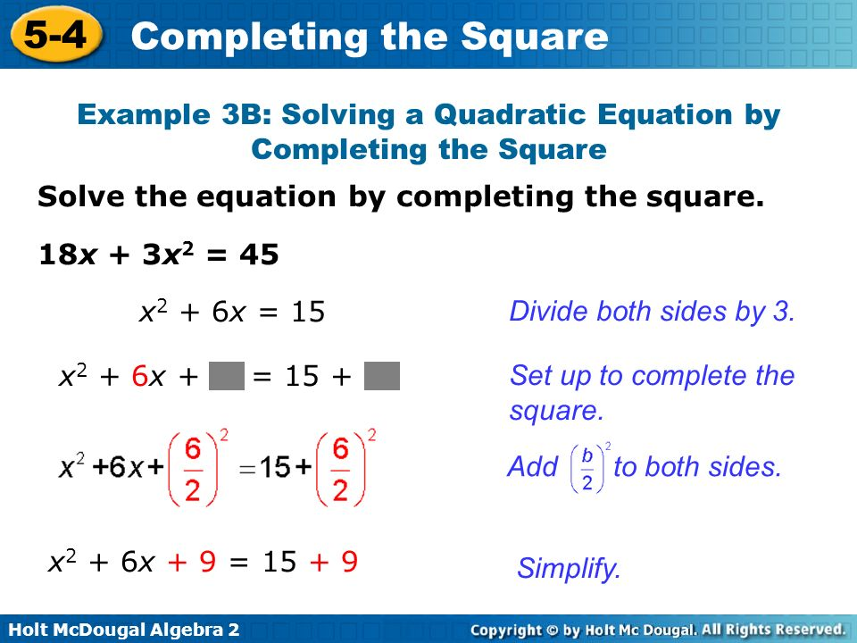 Holt McDougal Algebra 2 5-4 Completing the Square Solve the equation by completing the square. Example 3B: Solving a Quadratic Equation by Completing