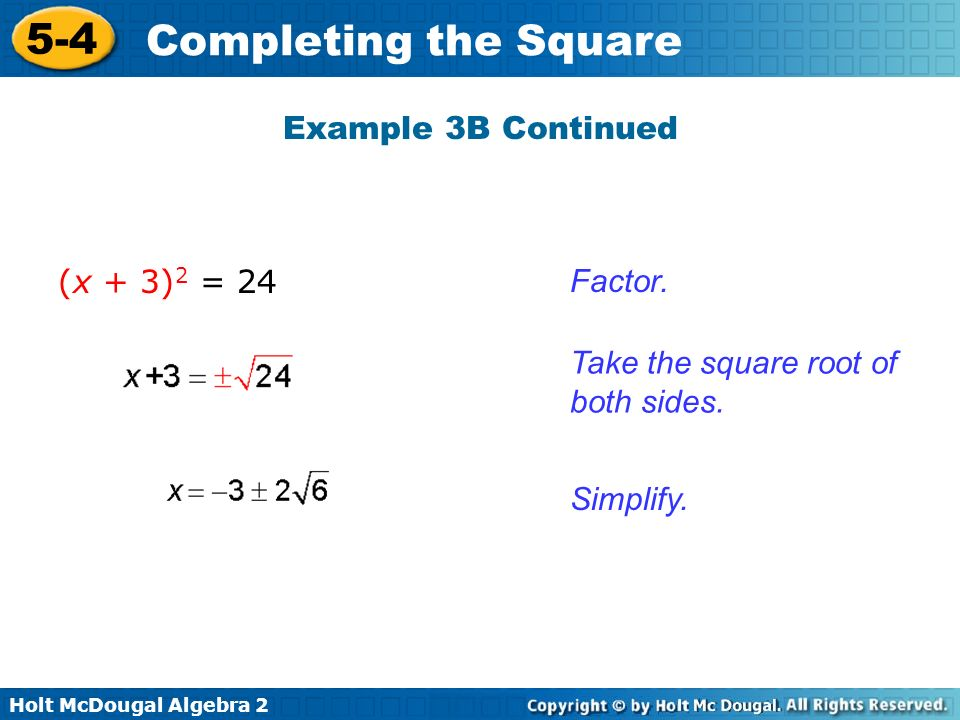 Holt McDougal Algebra 2 5-4 Completing the Square Example 3B Continued Take the square root of both sides. Factor. Simplify. (x + 3) 2 = 24