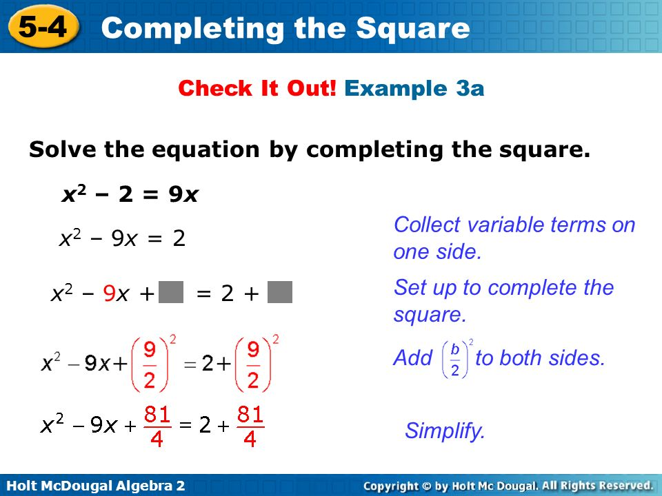 Holt McDougal Algebra 2 5-4 Completing the Square Check It Out! Example 3a x 2 – 2 = 9x Solve the equation by completing the square. Collect variable