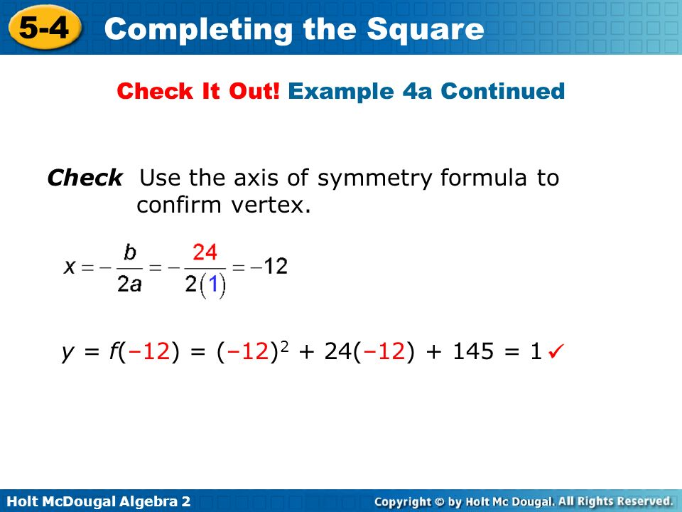 Holt McDougal Algebra 2 5-4 Completing the Square Check Use the axis of symmetry formula to confirm vertex. y = f(–12) = (–12) 2 + 24(–12) + 145 = 1 C