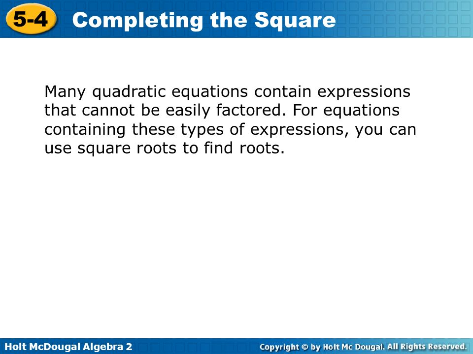 Holt McDougal Algebra 2 5-4 Completing the Square Many quadratic equations contain expressions that cannot be easily factored. For equations containin