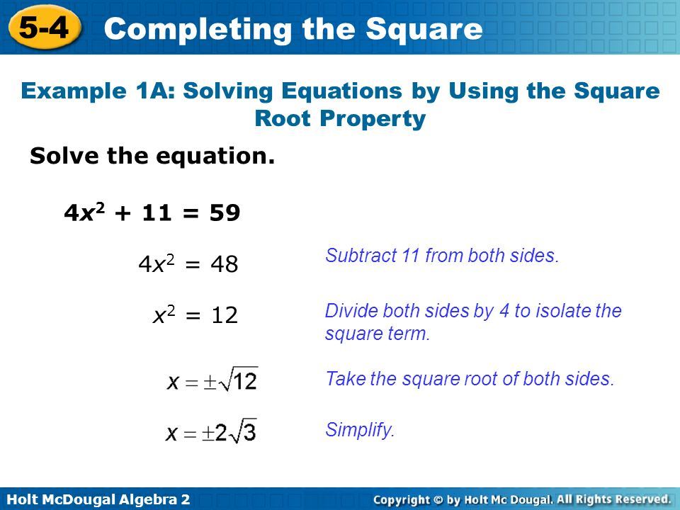 Holt McDougal Algebra 2 5-4 Completing the Square Solve the equation. Example 1A: Solving Equations by Using the Square Root Property Subtract 11 from