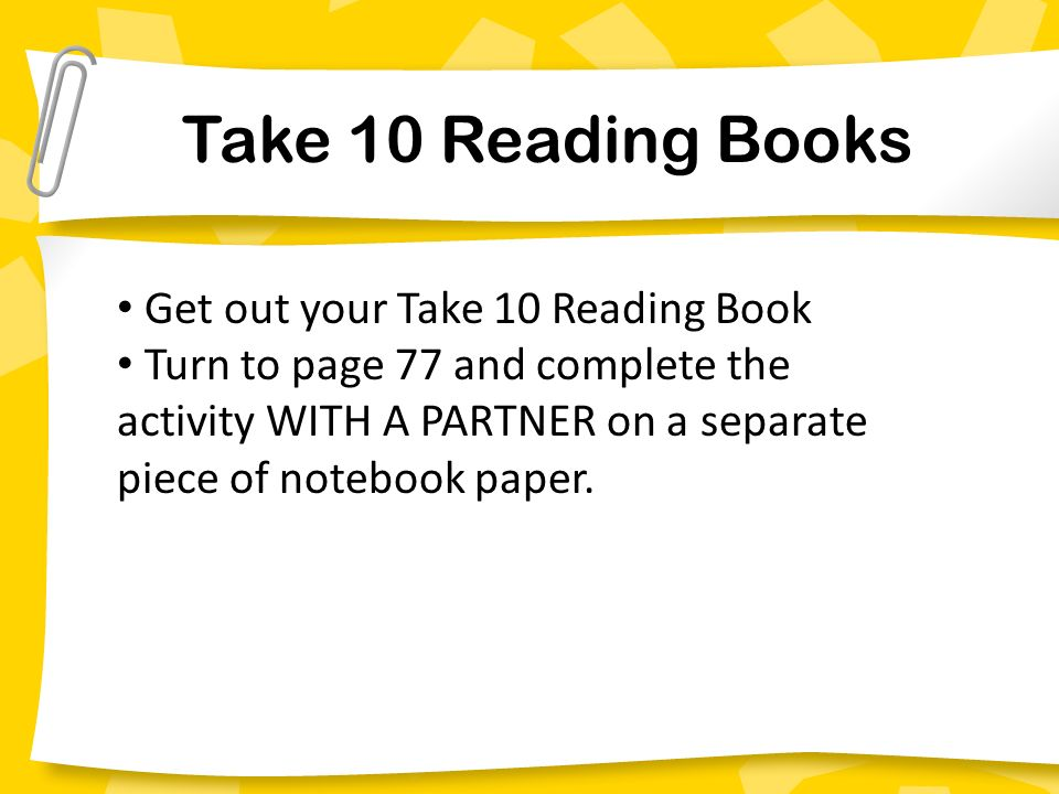 Take 10 Reading Books Get out your Take 10 Reading Book Turn to page 77 and complete the activity WITH A PARTNER on a separate piece of notebook paper.