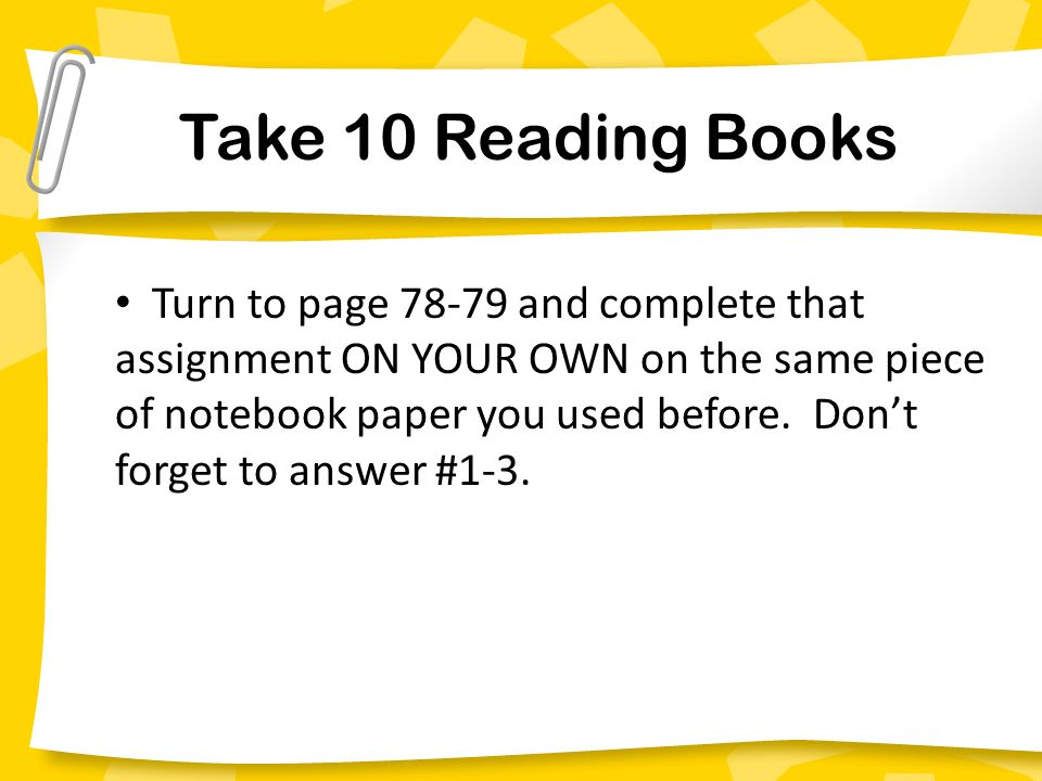 Take 10 Reading Books Turn to page and complete that assignment ON YOUR OWN on the same piece of notebook paper you used before.