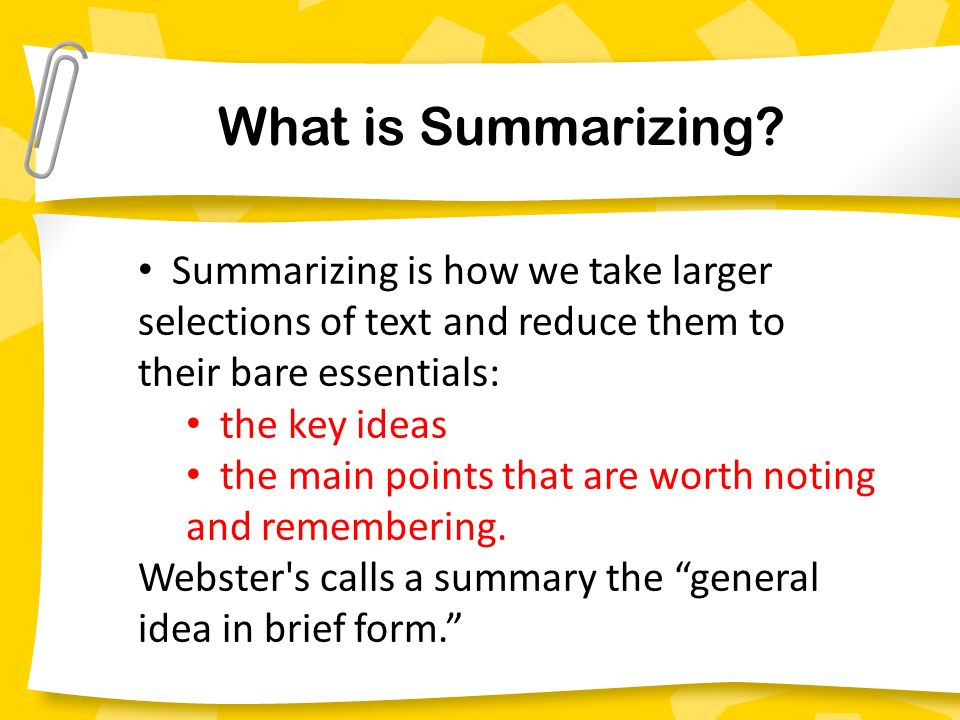 Summarizing is how we take larger selections of text and reduce them to their bare essentials: the key ideas the main points that are worth noting and remembering.