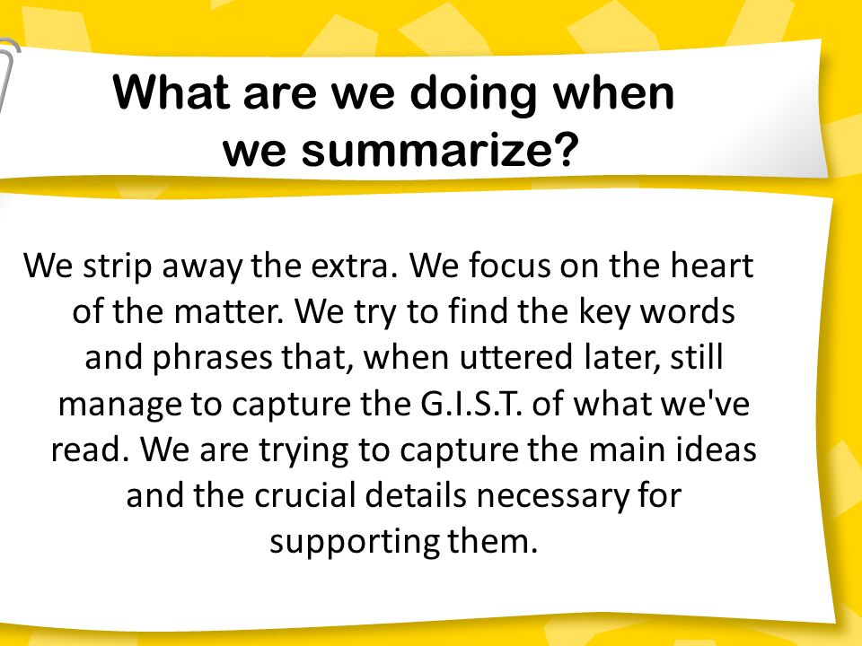We strip away the extra. We focus on the heart of the matter. We try to find the key words and phrases that, when uttered later, still manage to captu