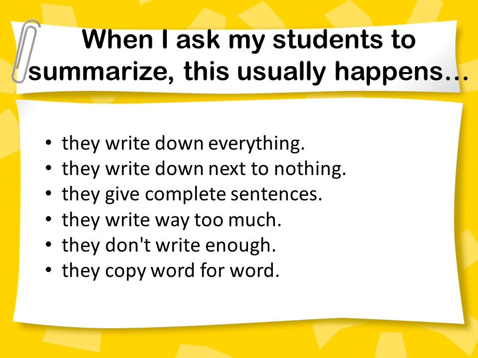 When I ask my students to summarize, this usually happens… they write down everything. they write down next to nothing. they give complete sentences.