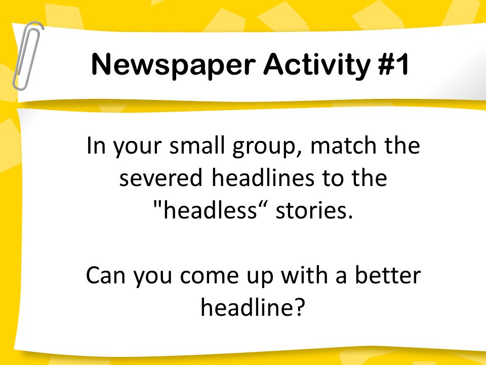 Newspaper Activity #1 In your small group, match the severed headlines to the headless stories.