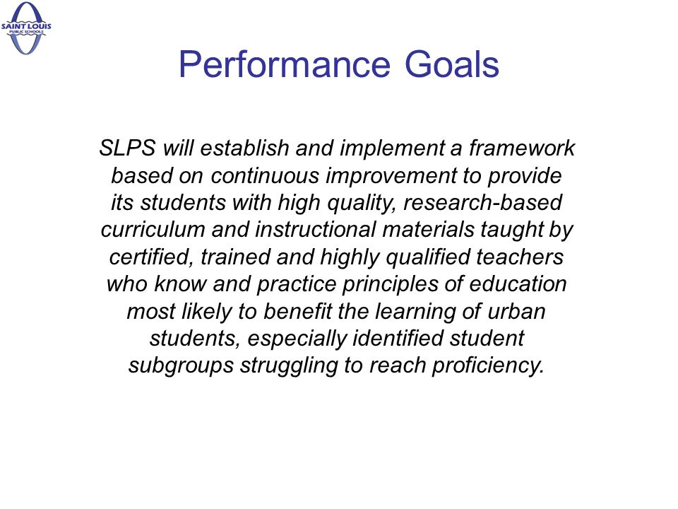 Performance Goals SLPS will establish and implement a framework based on continuous improvement to provide its students with high quality, research-based curriculum and instructional materials taught by certified, trained and highly qualified teachers who know and practice principles of education most likely to benefit the learning of urban students, especially identified student subgroups struggling to reach proficiency.
