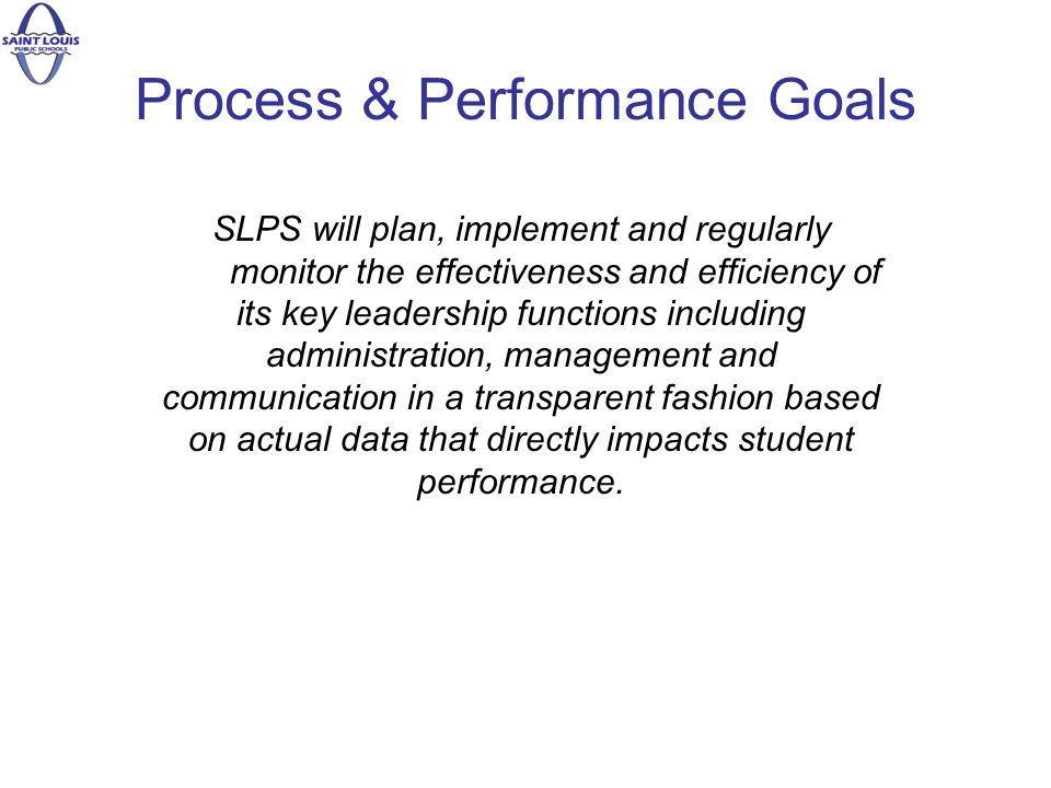 Process & Performance Goals SLPS will plan, implement and regularly monitor the effectiveness and efficiency of its key leadership functions including administration, management and communication in a transparent fashion based on actual data that directly impacts student performance.