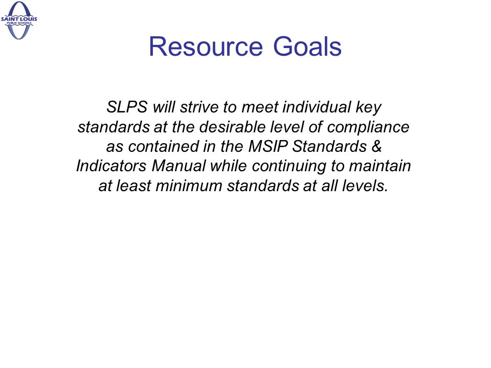 Resource Goals SLPS will strive to meet individual key standards at the desirable level of compliance as contained in the MSIP Standards & Indicators Manual while continuing to maintain at least minimum standards at all levels.